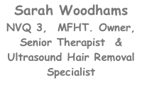 Sarah Woodhams NVQ 3,  MFHT. Owner, Senior Therapist  & Ultrasound Hair Removal Specialist
